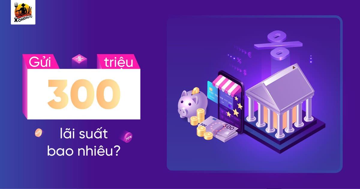Gui 300 Trieu Lai Suat Bao Nhieu 1 2